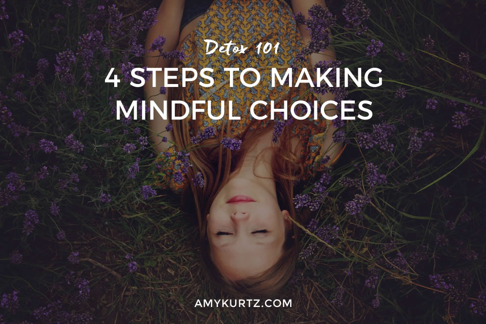 Detox 101: 4 Steps to Making Mindful Choices